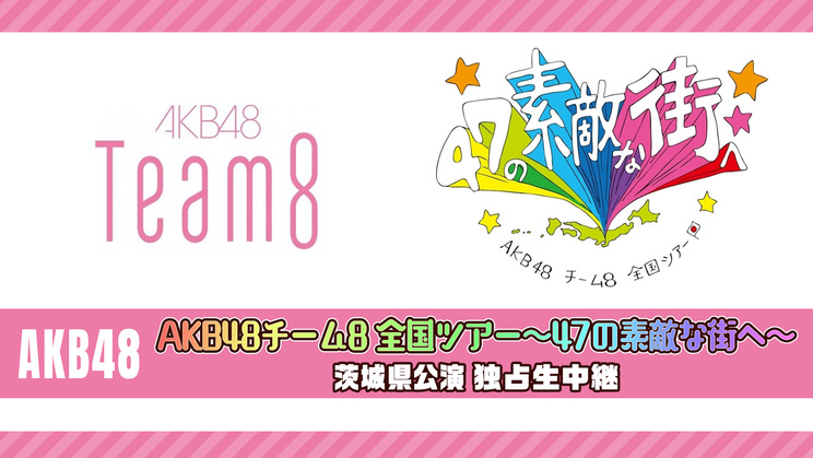 AKB48<AKB48チーム8 全国ツアー~47の素敵な街へ~ 茨城県公演>独占生中継