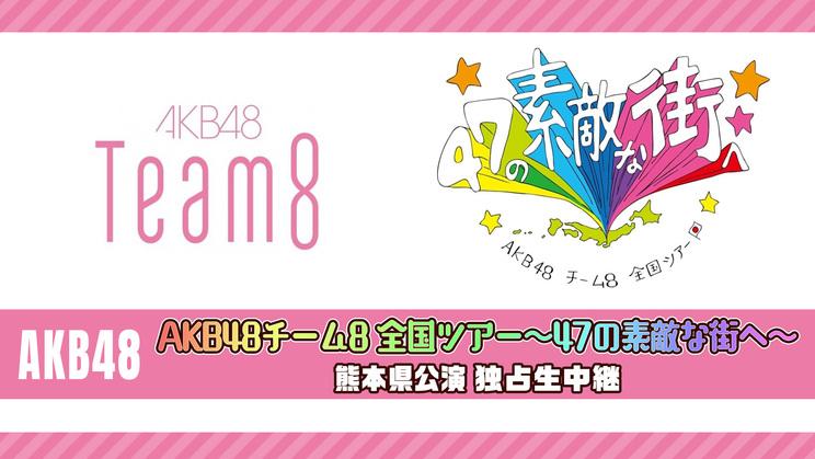 AKB48<AKB48チーム8 全国ツアー~47の素敵な街へ~熊本県公演>独占生中継