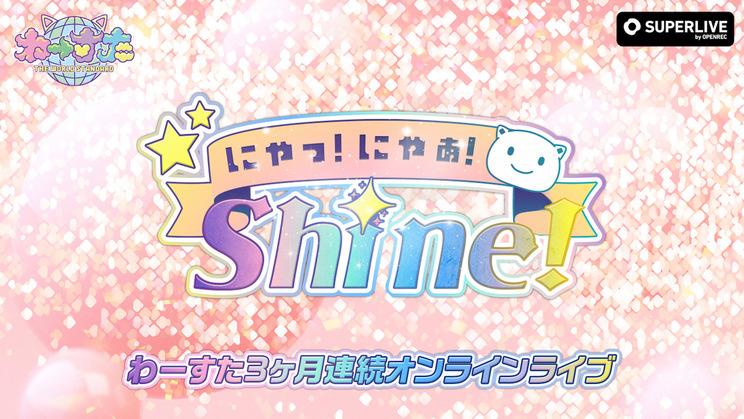 わーすた 3ヵ月連続オンラインライブ~にゃっ!にゃっ!Shine!~