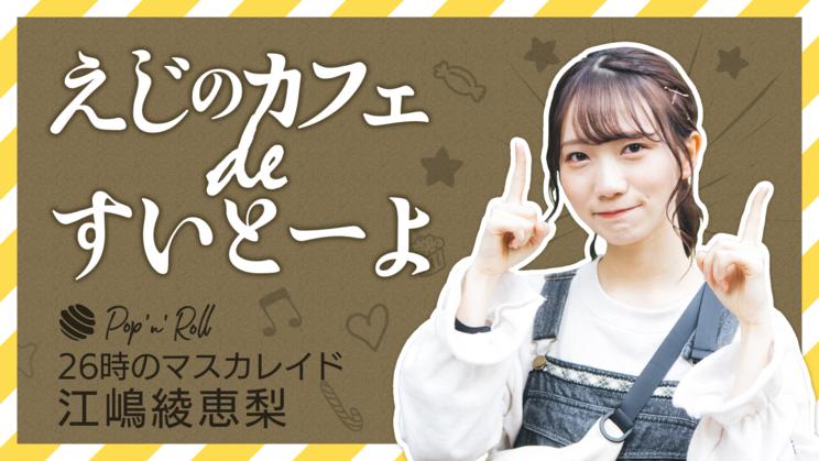 26時のマスカレイド 江嶋綾恵梨「えじのカフェ de すいとーよ」