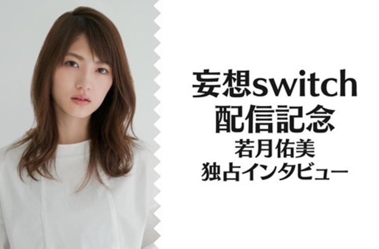 『妄想switch』配信記念 若月佑美 独占インタビュー