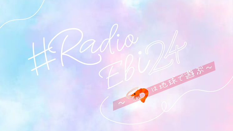 ♯Radio Ebi 24~🦐は地球で遊ぶ~