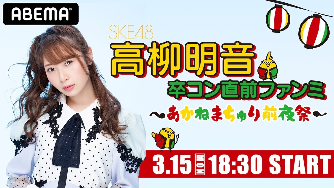 SKE48 高柳明音、<卒コン直前ファンミ 〜あかねまちゅり前夜祭〜>をABEMA PPV ONLINE LIVE独占生配信決定!