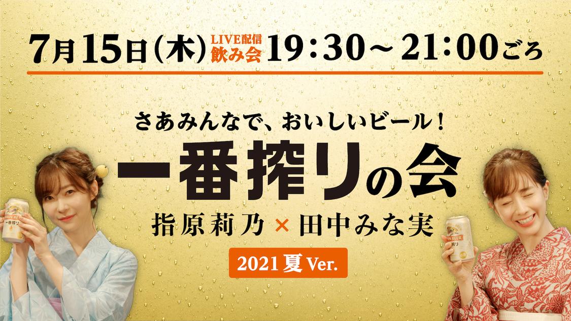 指原莉乃&田中みな実、浴衣姿で乾杯! <さあみんなで、おいしいビール!一番搾りの会 2021 夏Ver.>ライブ配信決定!